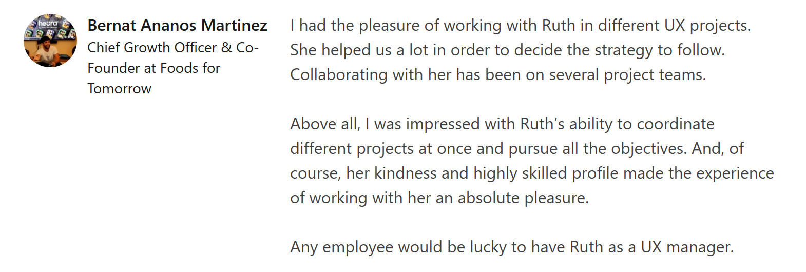 """Linkedin recommendation from Bernat Añaños saying """"I had the pleasure of working with Ruth in different UX projects. She helped us a lot in order to decide the strategy to follow. Collaborating with her has been on several project teams.  Above all, I was impressed with Ruth's ability to coordinate different projects at once and pursue all the objectives. And, of course, her kindness and highly skilled profile made the experience of working with her an absolute pleasure.  Any employee would be lucky to have Ruth as a UX manager."""""""