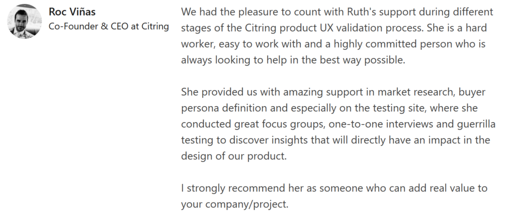 """Roc Viñas recommendation that says: """"We had the pleasure to count with Ruth's support during different stages of the Citring product UX validation process. She is a hard worker, easy to work with and a highly committed person who is always looking to help in the best way possible.  She provided us with amazing support in market research, buyer persona definition and especially on the testing site, where she conducted great focus groups, one-to-one interviews and guerrilla testing to discover insights that will directly have an impact in the design of our product.  I strongly recommend her as someone who can add real value to your company/project."""""""